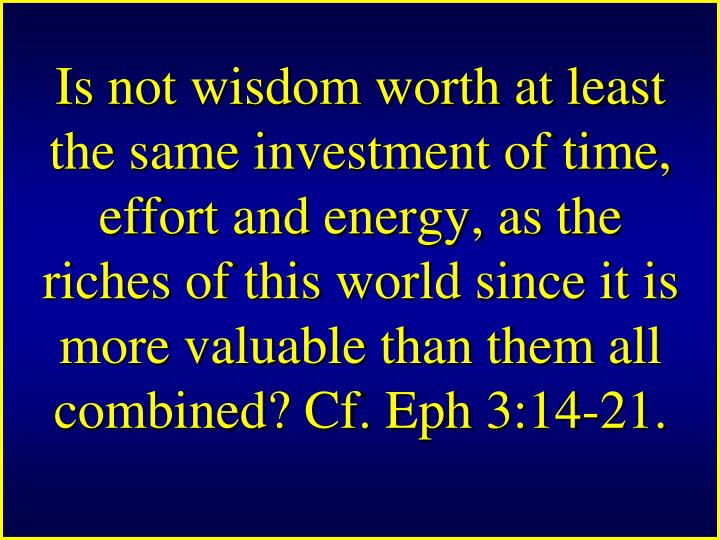 Is not wisdom worth at least the same investment of time, effort and energy, as the riches of this world since it is more valuable than them all combined? Cf. Eph 3:14-21.