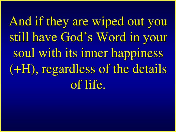 And if they are wiped out you still have God's Word in your soul with its inner happiness (+H), regardless of the details of life.