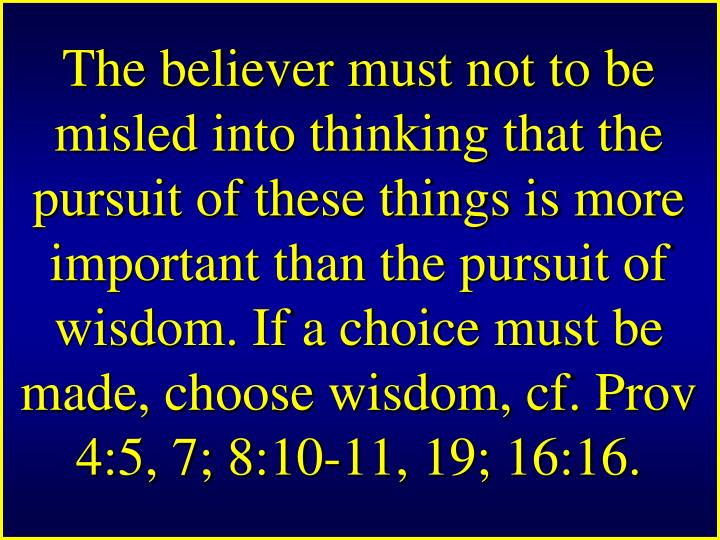 The believer must not to be misled into thinking that the pursuit of these things is more important than the pursuit of wisdom. If a choice must be made, choose wisdom, cf. Prov 4:5, 7; 8:10-11, 19; 16:16.