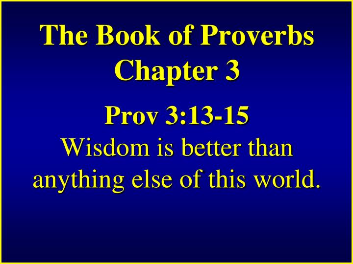 The book of proverbs chapter 3 prov 3 13 15 wisdom is better than anything else of this world