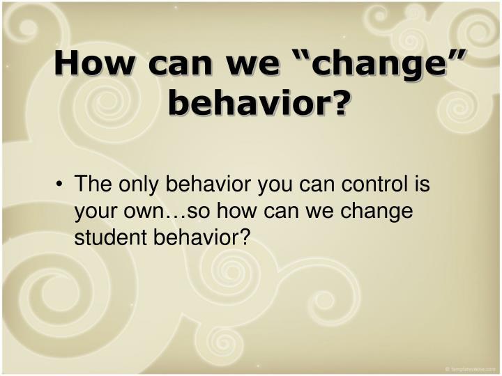 """How can we """"change"""" behavior?"""