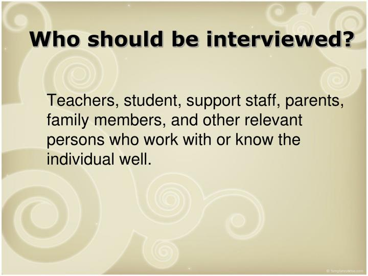 Who should be interviewed?