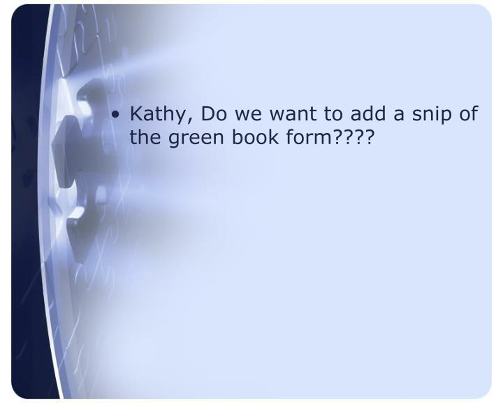 Kathy, Do we want to add a snip of the green book form????