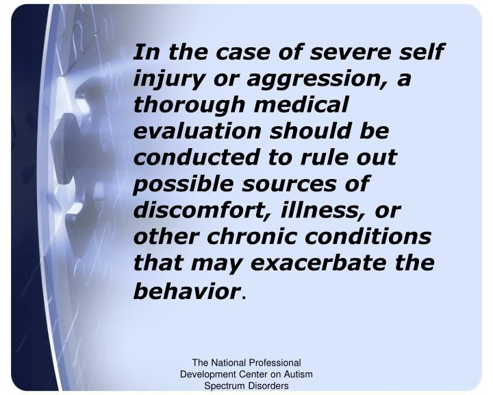 In the case of severe self injury or aggression, a thorough medical evaluation should be conducted to rule out possible sources of discomfort, illness, or other chronic conditions that may exacerbate the behavior