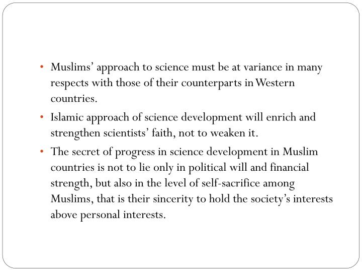 Muslims' approach to science must be at variance in many respects with those of their counterparts in Western countries.