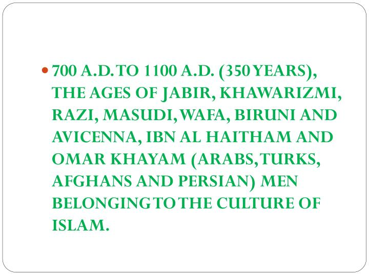 700 A.D. TO 1100 A.D. (350 YEARS), THE AGES OF JABIR, KHAWARIZMI, RAZI, MASUDI, WAFA, BIRUNI AND AVICENNA, IBN AL HAITHAM AND OMAR KHAYAM (ARABS, TURKS, AFGHANS AND PERSIAN) MEN BELONGING TO THE CULTURE OF ISLAM.