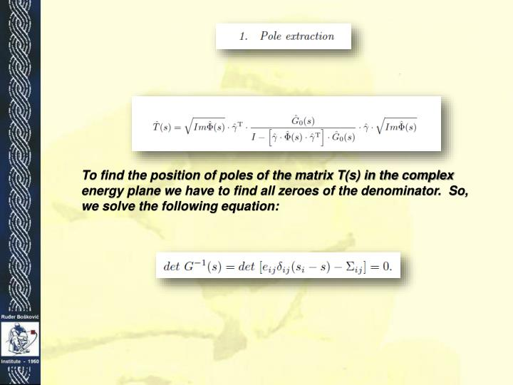 To find the position of poles of the matrix T(s) in the complex energy plane we have to find all zeroes of the denominator.  So, we solve the following equation: