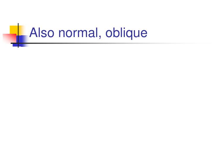 Also normal, oblique