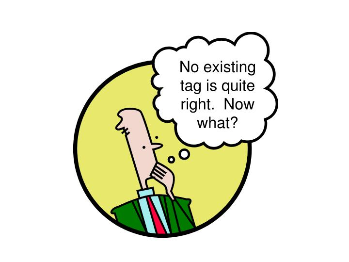 No existing tag is quite right.  Now what?