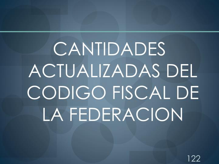 CANTIDADES ACTUALIZADAS DEL CODIGO FISCAL DE LA FEDERACION