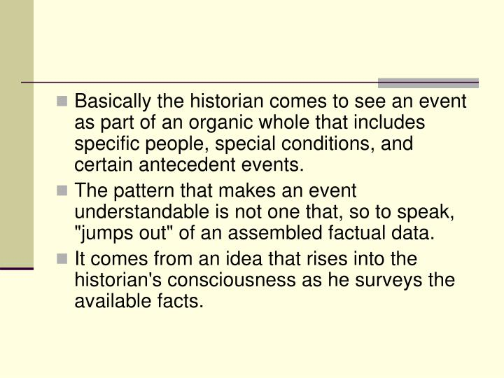 Basically the historian comes to see an event as part of an organic whole that includes specific people, special conditions, and certain antecedent events.