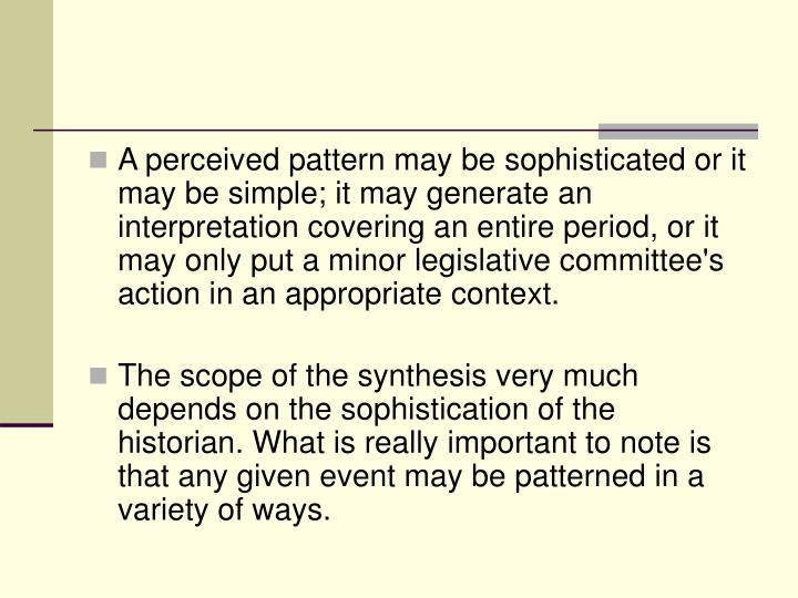 A perceived pattern may be sophisticated or it may be simple; it may generate an interpretation covering an entire period, or it may only put a minor legislative committee's action in an appropriate context.
