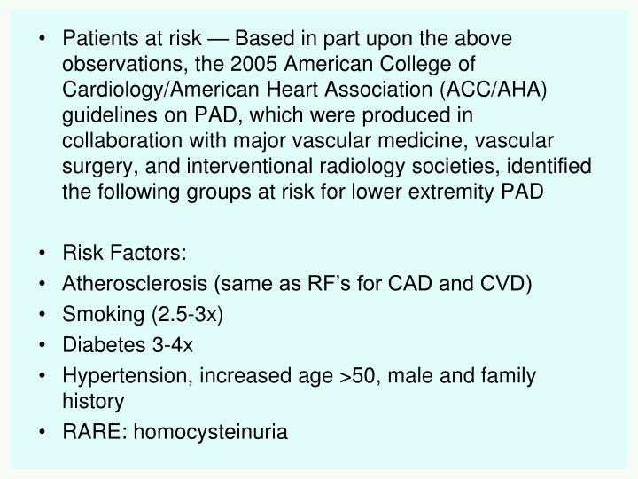 Patients at risk—Based in part upon the above observations, the 2005 American College of Cardiology/American Heart Association (ACC/AHA) guidelines on PAD, which were produced in collaboration with major vascular medicine, vascular surgery, and interventional radiology societies, identified the following groups at risk for lower extremity PAD