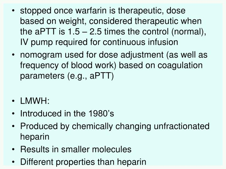stopped once warfarin is therapeutic, dose based on weight, considered therapeutic when the aPTT is 1.5 – 2.5 times the control (normal), IV pump required for continuous infusion