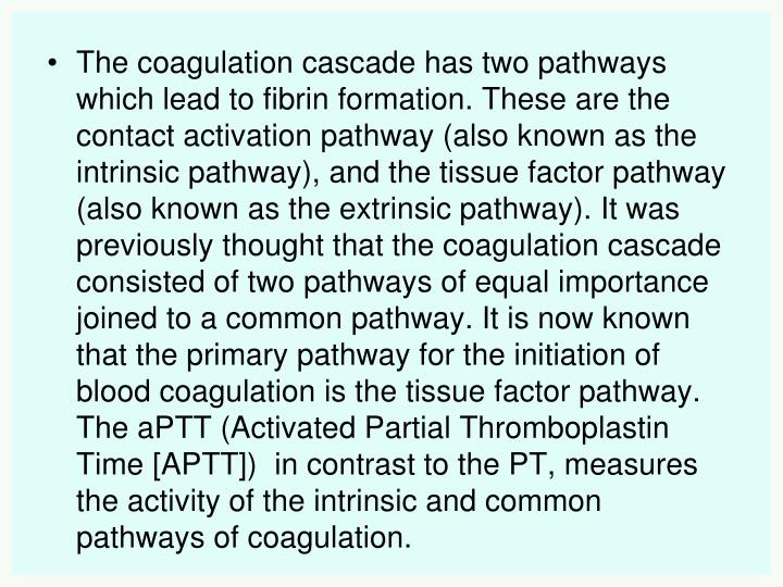 The coagulation cascade has two pathways which lead to fibrin formation. These are the contact activation pathway (also known as the intrinsic pathway), and the tissue factor pathway (also known as the extrinsic pathway). It was previously thought that the coagulation cascade consisted of two pathways of equal importance joined to a common pathway. It is now known that the primary pathway for the initiation of blood coagulation is the tissue factor pathway. The aPTT (Activated Partial Thromboplastin Time [APTT])  in contrast to the PT, measures the activity of the intrinsic and common pathways of coagulation.