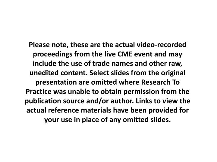 Please note, these are the actual video-recorded proceedings from the live CME event and may include the use of trade names and other raw, unedited content. Select slides from the original presentation are omitted where Research To Practice was unable to obtain permission from the publication source and/or author. Links to view the actual reference materials have been provided for your use in place of any omitted slides.
