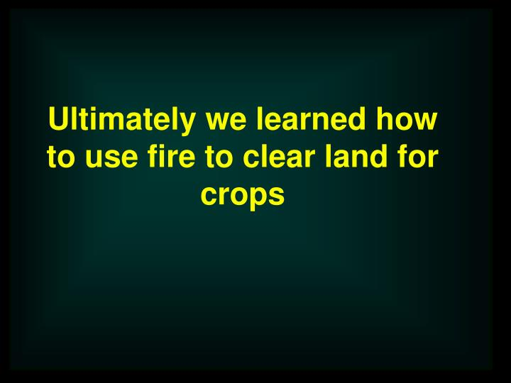 Ultimately we learned how to use fire to clear land for crops