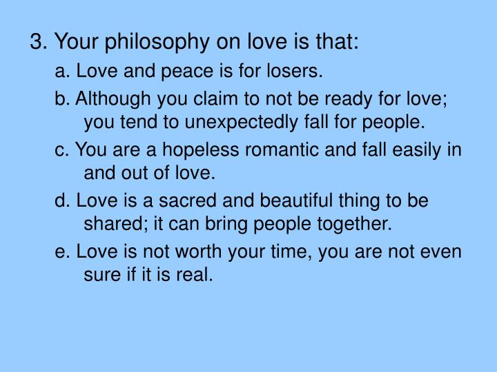 3. Your philosophy on love is that: