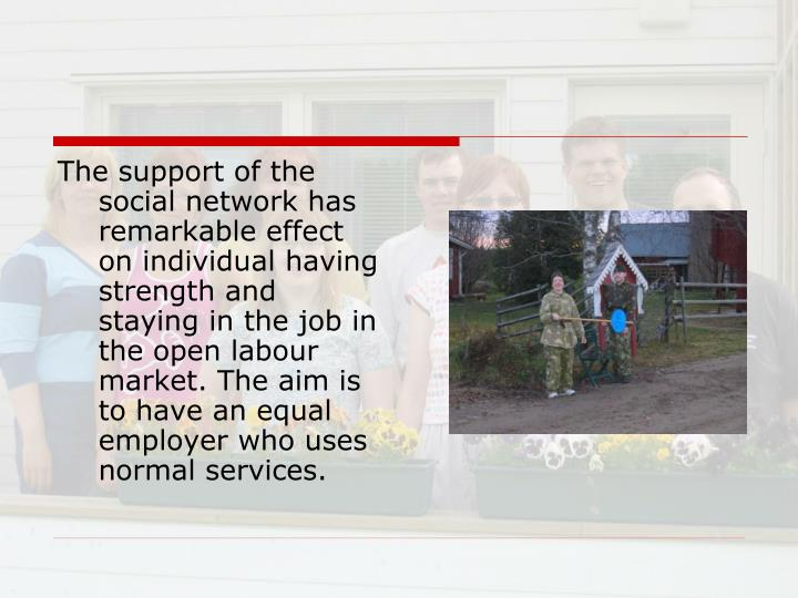 The support of the social network has remarkable effect on individual having strength and staying in the job in the open labour market. The aim is to have an equal employer who uses normal services.