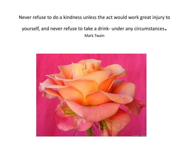 Never refuse to do a kindness unless the act would work great injury to yourself, and never refuse to take a drink- under any circumstances