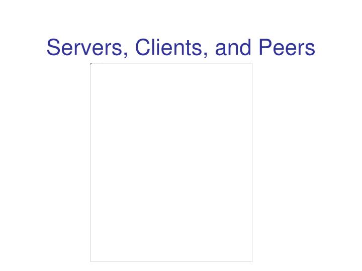 Servers, Clients, and Peers