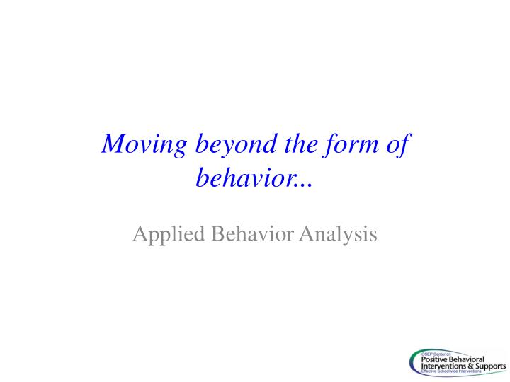 Moving beyond the form of behavior...