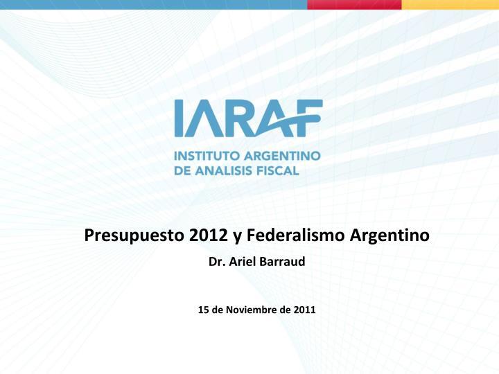 presupuesto 2012 y federalismo argentino dr ariel barraud 15 de noviembre de 2011
