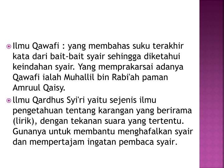 Ilmu Qawafi : yang membahas suku terakhir kata dari bait-bait syair sehingga diketahui keindahan syair. Yang memprakarsai adanya Qawafi ialah Muhallil bin Rabi'ah paman Amruul Qaisy.