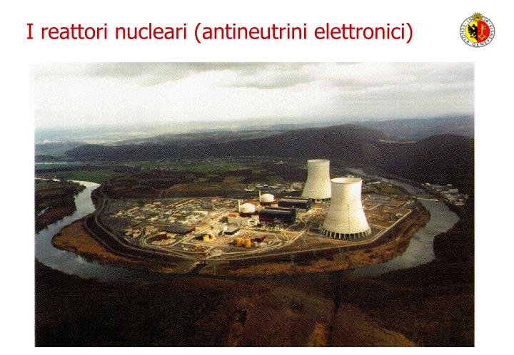 I reattori nucleari (antineutrini elettronici)