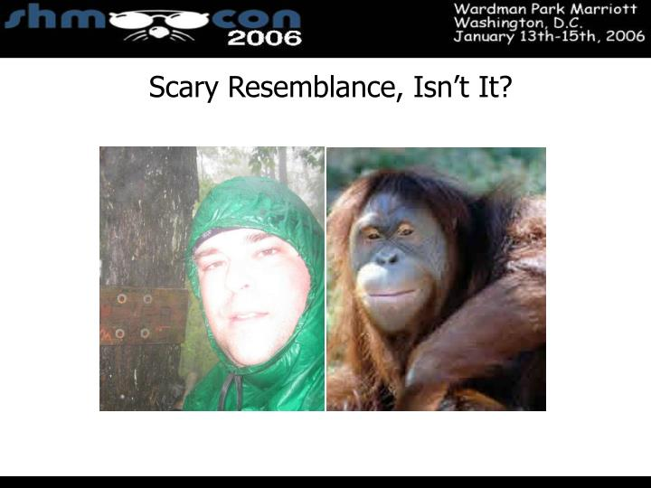 Scary Resemblance, Isn't It?