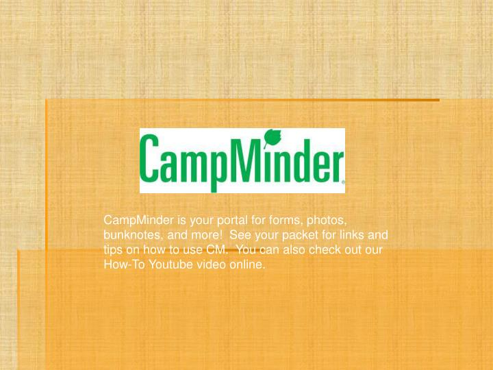 CampMinder is your portal for forms, photos, bunknotes, and more!  See your packet for links and tips on how to use CM.  You can also check out our How-To Youtube video online.