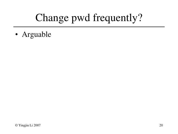 Change pwd frequently?
