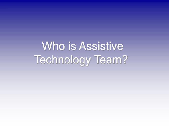 Who is Assistive Technology Team?