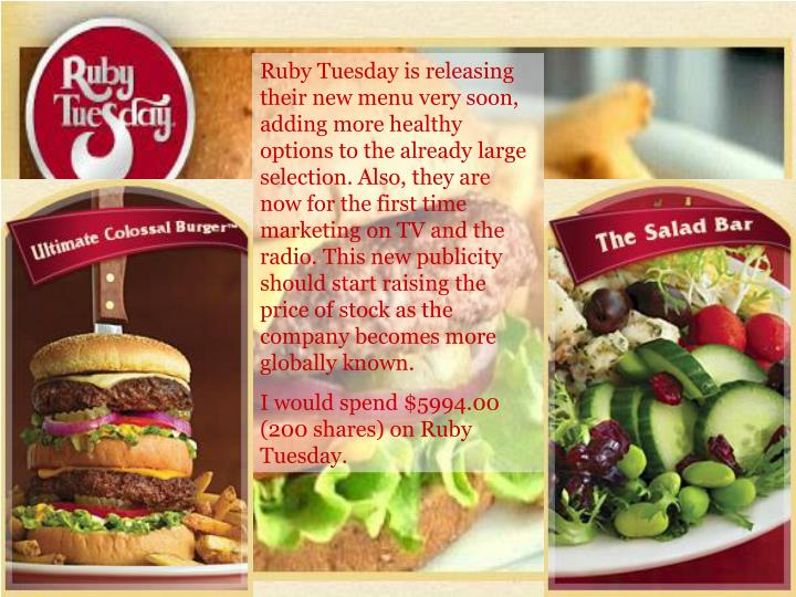Ruby Tuesday is releasing their new menu very soon, adding more healthy options to the already large selection. Also, they are now for the first time marketing on TV and the radio. This new publicity should start raising the price of stock as the company becomes more globally known.