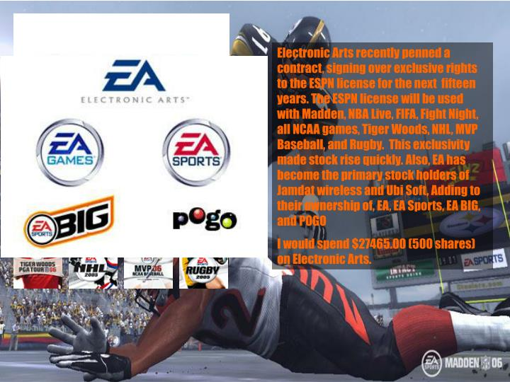 Electronic Arts recently penned a contract, signing over exclusive rights to the ESPN license for the next  fifteen years. The ESPN license will be used with Madden, NBA Live, FIFA, Fight Night, all NCAA games, Tiger Woods, NHL, MVP Baseball, and Rugby.  This exclusivity made stock rise quickly. Also, EA has become the primary stock holders of Jamdat wireless and Ubi Soft, Adding to their ownership of, EA, EA Sports, EA BIG, and POGO