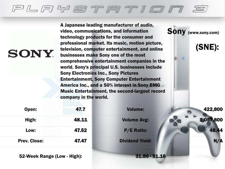 A Japanese leading manufacturer of audio, video, communications, and information technology products for the consumer and professional market. Its music, motion picture, television, computer entertainment, and online businesses make Sony one of the most comprehensive entertainment companies in the world. Sony's principal U.S. businesses include Sony Electronics Inc., Sony Pictures Entertainment, Sony Computer Entertainment America Inc., and a 50% interest in Sony BMG Music Entertainment, the second-largest record company in the world.