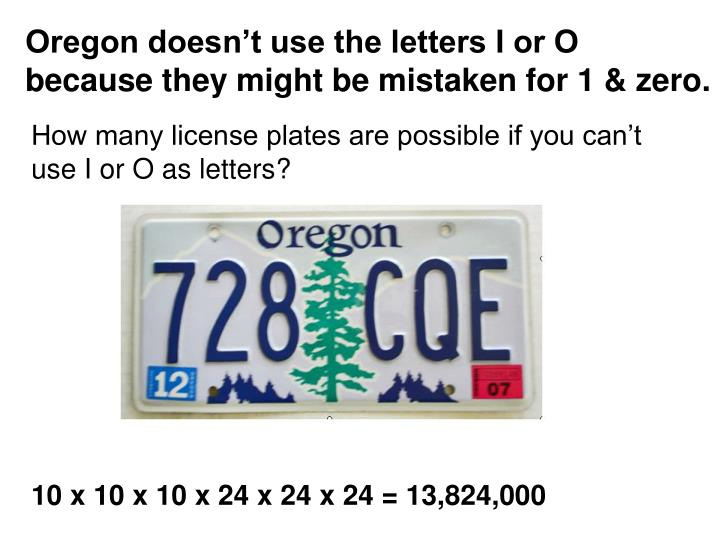 Oregon doesn't use the letters I or O because they might be mistaken for 1 & zero.