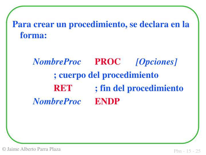 Para crear un procedimiento, se declara en la forma: