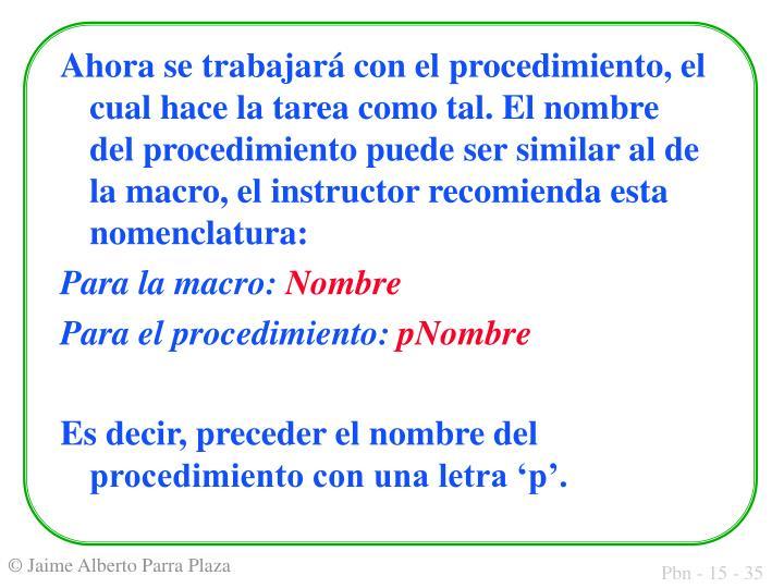 Ahora se trabajará con el procedimiento, el cual hace la tarea como tal. El nombre del procedimiento puede ser similar al de la macro, el instructor recomienda esta nomenclatura: