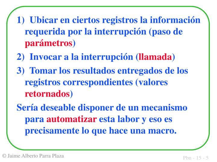 1)  Ubicar en ciertos registros la información requerida por la interrupción (paso de