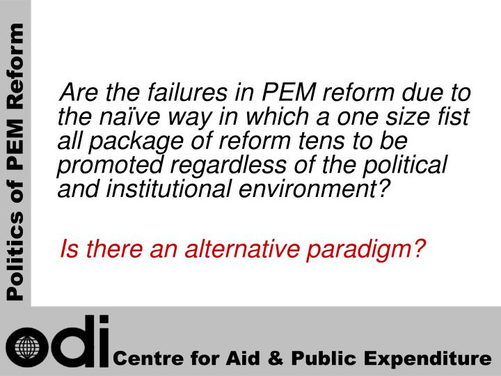 Are the failures in PEM reform due to the naïve way in which a one size fist all package of reform tens to be promoted regardless of the political and institutional environment?