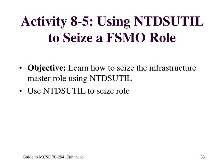 Activity 8-5: Using NTDSUTIL to Seize a FSMO Role