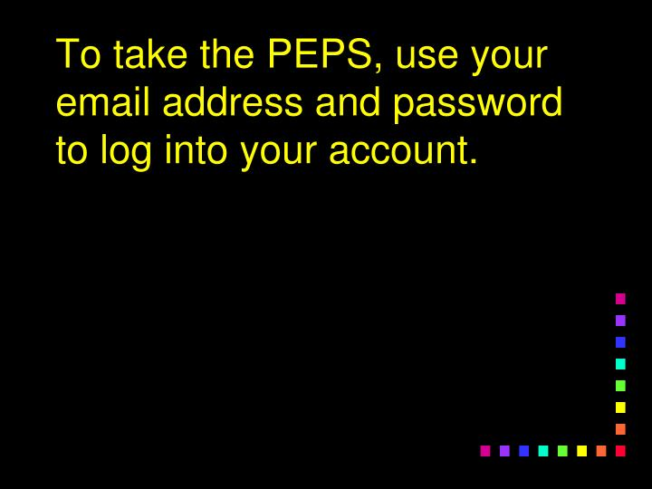 To take the PEPS, use your email address and password to log into your account.