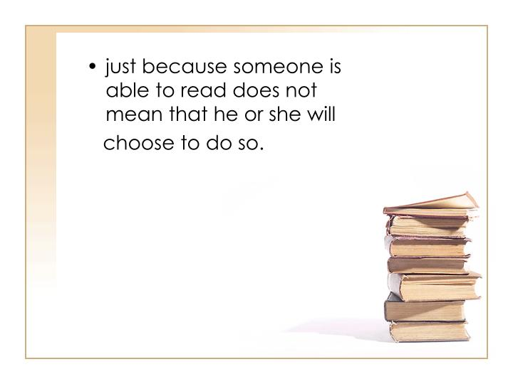 just because someone is able to read does not mean that he or she will