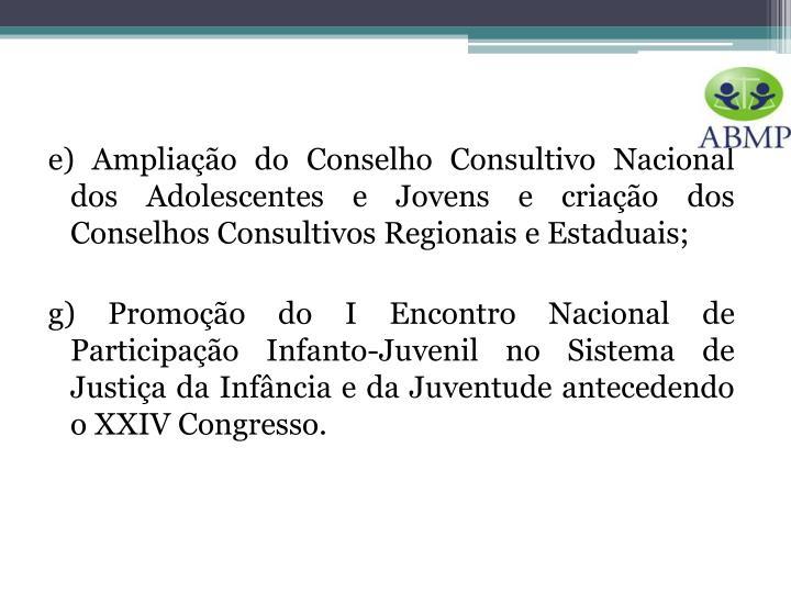 e) Ampliação do Conselho Consultivo Nacional dos Adolescentes e Jovens e criação dos Conselhos Consultivos Regionais e Estaduais;