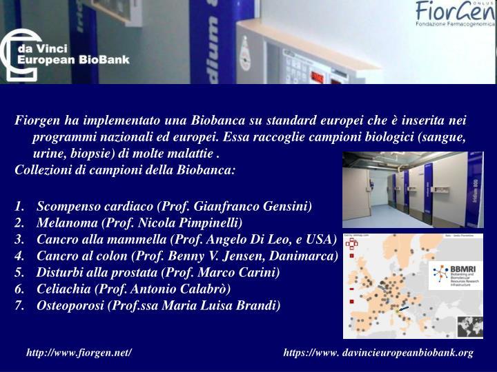 Fiorgen ha implementato una Biobanca su standard europei che è inserita nei programmi nazionali ed europei. Essa raccoglie campioni biologici (sangue, urine, biopsie) di molte malattie .