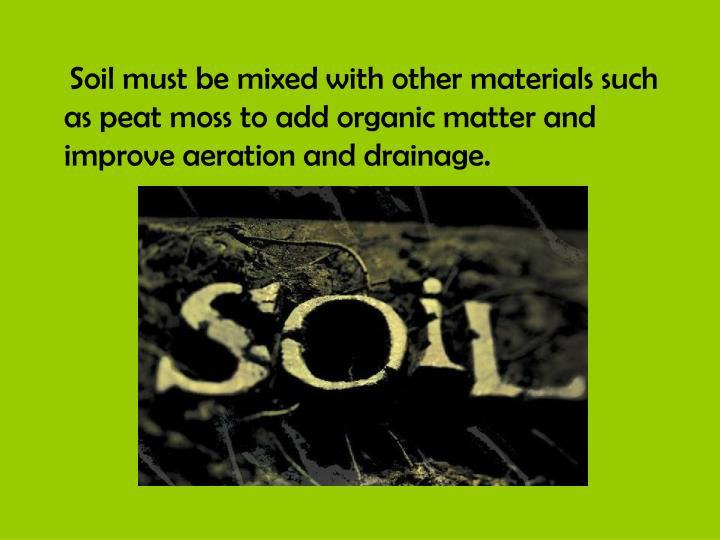 Soil must be mixed with other materials such as peat moss to add organic matter and improve aeration and drainage.