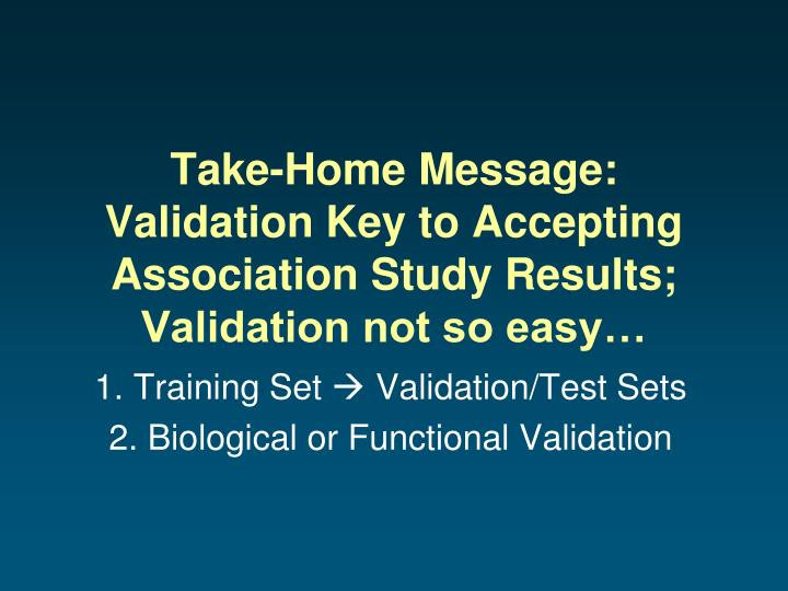 Take-Home Message: Validation Key to Accepting Association Study Results;