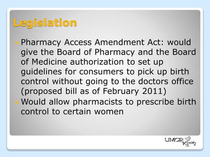 Pharmacy Access Amendment Act: would give the Board of Pharmacy and the Board of Medicine authorization to set up guidelines for consumers to pick up birth control without going to the doctors office (proposed bill as of February 2011)