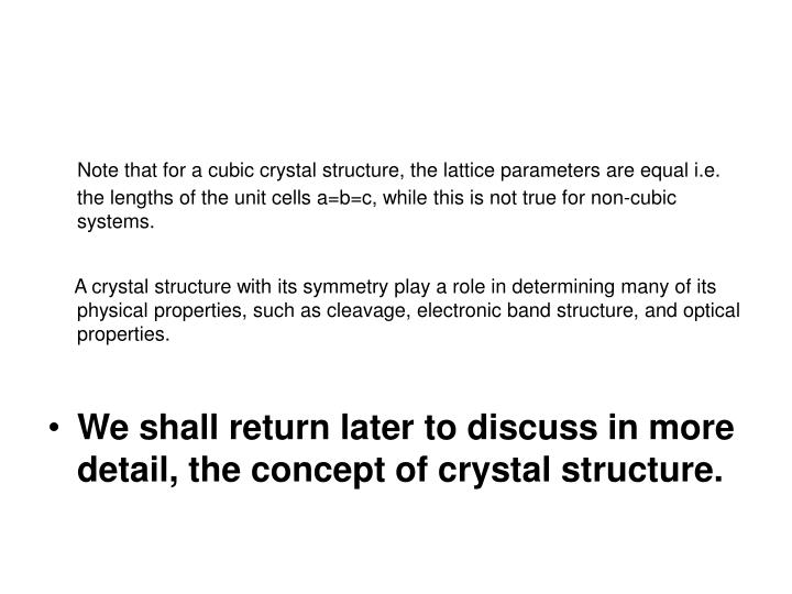 Note that for a cubic crystal structure, the lattice parameters are equal i.e. the lengths of the unit cells a=b=c, while this is not true for non-cubic systems.